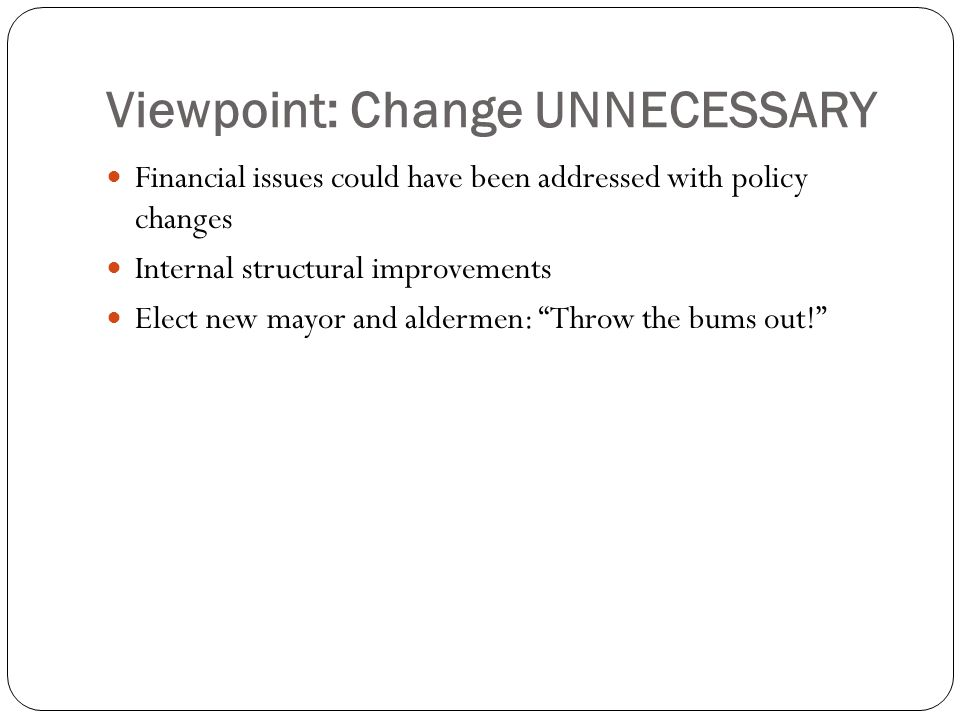 Viewpoint: Change UNNECESSARY Financial issues could have been addressed with policy changes Internal structural improvements Elect new mayor and aldermen: Throw the bums out!