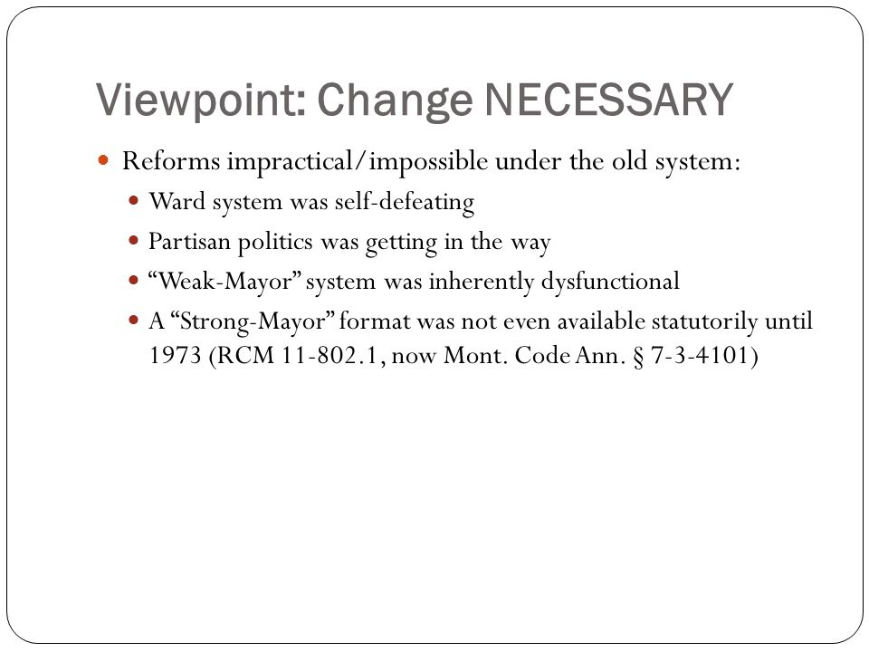 Viewpoint: Change NECESSARY Reforms impractical/impossible under the old system: Ward system was self-defeating Partisan politics was getting in the way Weak-Mayor system was inherently dysfunctional A Strong-Mayor format was not even available statutorily until 1973 (RCM 11-802.1, now Mont.