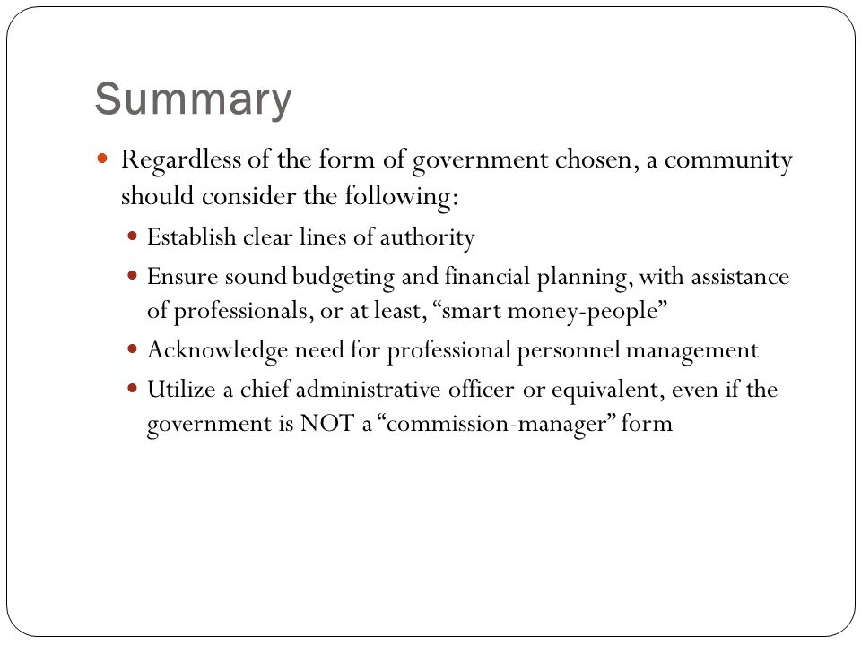 Summary Regardless of the form of government chosen, a community should consider the following: Establish clear lines of authority Ensure sound budgeting and financial planning, with assistance of professionals, or at least, smart money-people Acknowledge need for professional personnel management Utilize a chief administrative officer or equivalent, even if the government is NOT a commission-manager form