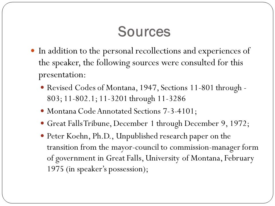 Sources In addition to the personal recollections and experiences of the speaker, the following sources were consulted for this presentation: Revised Codes of Montana, 1947, Sections 11-801 through - 803; 11-802.1; 11-3201 through 11-3286 Montana Code Annotated Sections 7-3-4101; Great Falls Tribune, December 1 through December 9, 1972; Peter Koehn, Ph.D., Unpublished research paper on the transition from the mayor-council to commission-manager form of government in Great Falls, University of Montana, February 1975 (in speaker's possession);