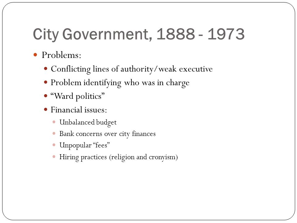 City Government, 1888 - 1973 Problems: Conflicting lines of authority/weak executive Problem identifying who was in charge Ward politics Financial issues: Unbalanced budget Bank concerns over city finances Unpopular fees Hiring practices (religion and cronyism)