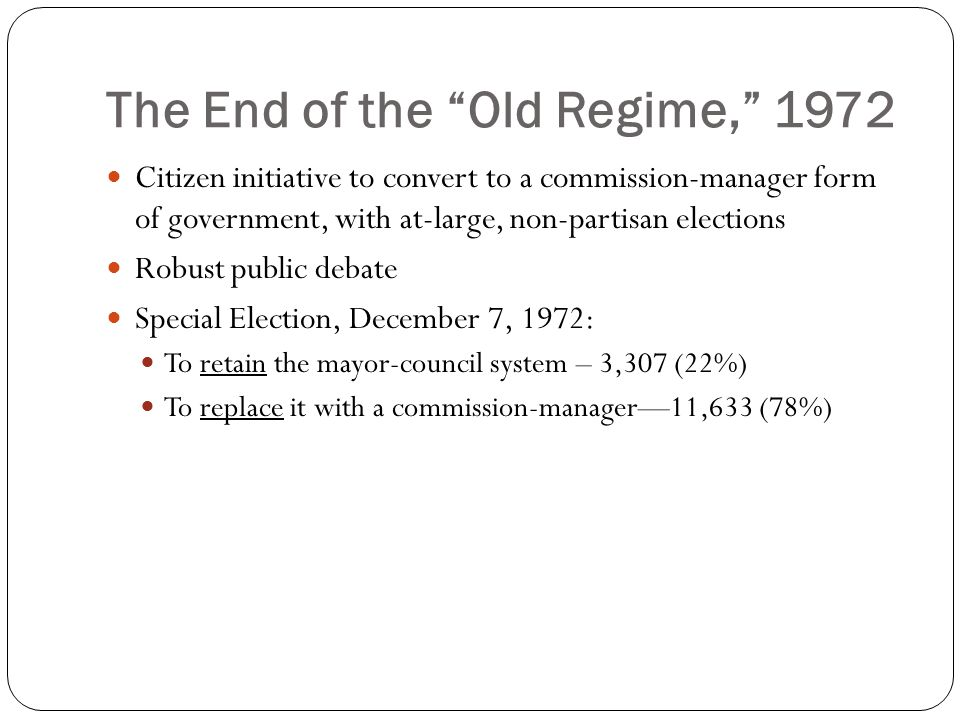The End of the Old Regime, 1972 Citizen initiative to convert to a commission-manager form of government, with at-large, non-partisan elections Robust public debate Special Election, December 7, 1972: To retain the mayor-council system – 3,307 (22%) To replace it with a commission-manager—11,633 (78%)