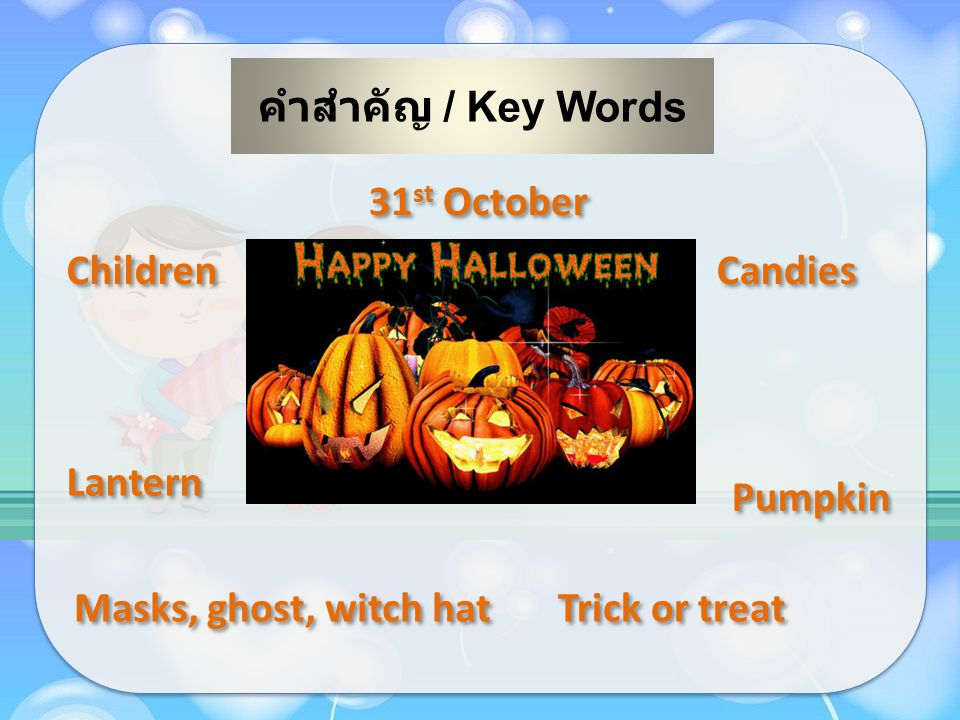 คำสำคัญ / Key Words 31 st October Masks, ghost, witch hat Candies Pumpkin Children Trick or treat Lantern