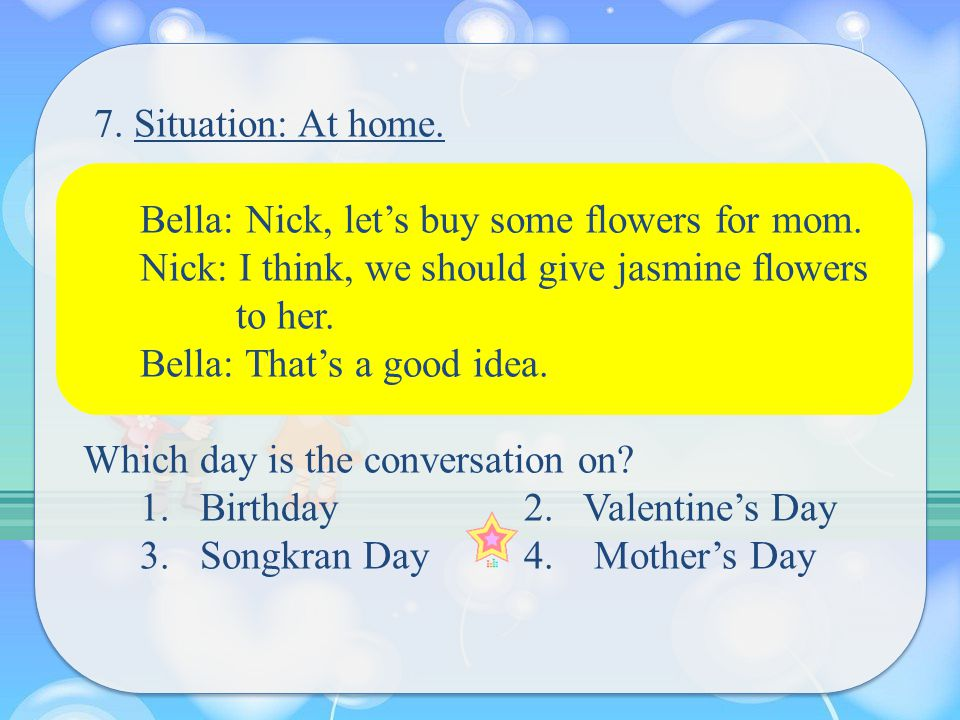 7. Situation: At home. Bella: Nick, let's buy some flowers for mom.