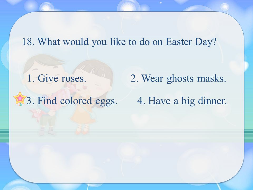 18. What would you like to do on Easter Day. 1. Give roses.