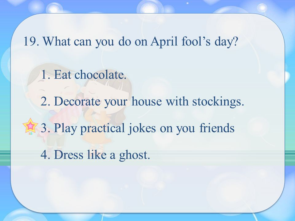 19. What can you do on April fool's day. 1. Eat chocolate.