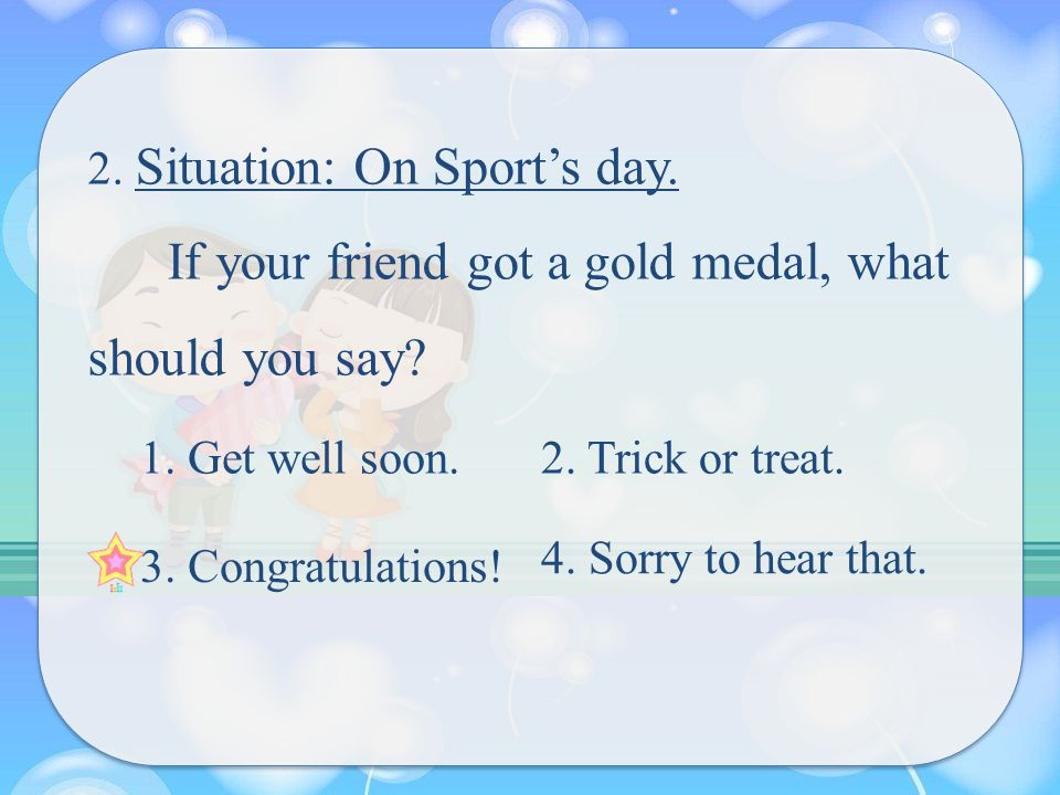 2. Situation: On Sport's day. If your friend got a gold medal, what should you say.