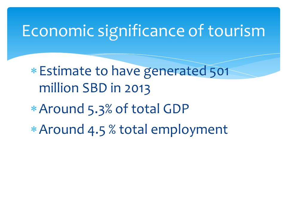  Estimate to have generated 501 million SBD in 2013  Around 5.3% of total GDP  Around 4.5 % total employment Economic significance of tourism