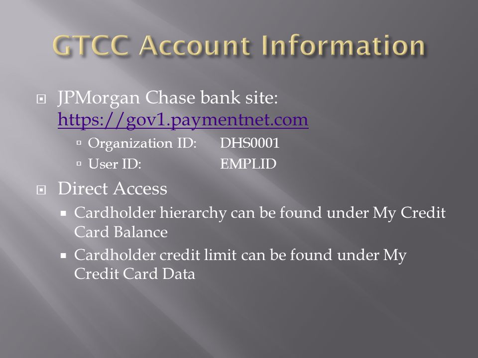  JPMorgan Chase bank site: https://gov1.paymentnet.com https://gov1.paymentnet.com  Organization ID: DHS0001  User ID: EMPLID  Direct Access  Cardholder hierarchy can be found under My Credit Card Balance  Cardholder credit limit can be found under My Credit Card Data