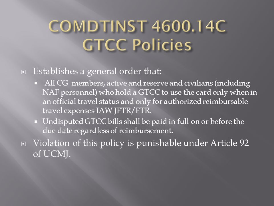  Establishes a general order that:  All CG members, active and reserve and civilians (including NAF personnel) who hold a GTCC to use the card only when in an official travel status and only for authorized reimbursable travel expenses IAW JFTR/FTR.