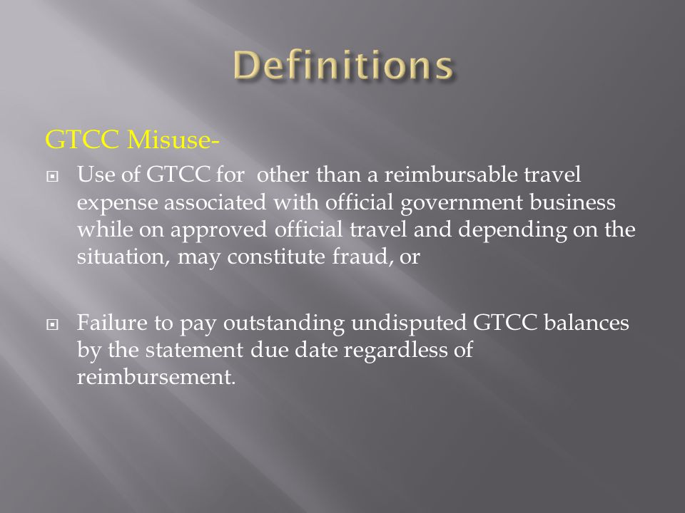 GTCC Misuse-  Use of GTCC for other than a reimbursable travel expense associated with official government business while on approved official travel and depending on the situation, may constitute fraud, or  Failure to pay outstanding undisputed GTCC balances by the statement due date regardless of reimbursement.