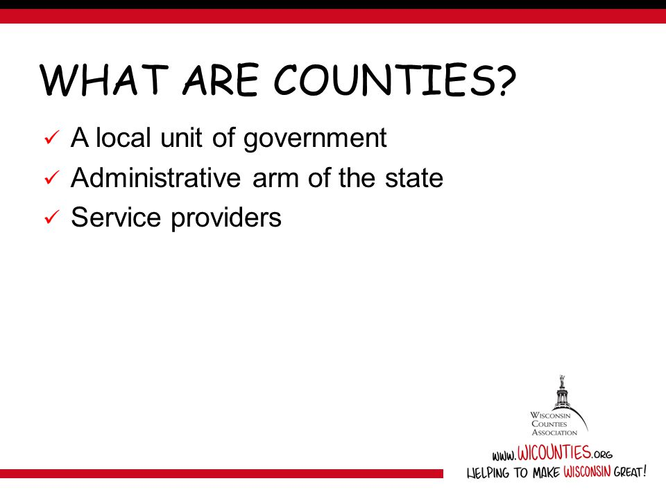WHAT ARE COUNTIES? A local unit of government Administrative arm of the state Service providers