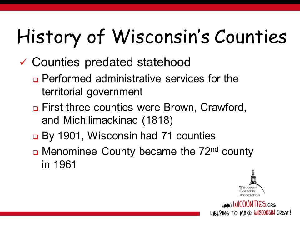 History of Wisconsin's Counties Counties predated statehood  Performed administrative services for the territorial government  First three counties were Brown, Crawford, and Michilimackinac (1818)  By 1901, Wisconsin had 71 counties  Menominee County became the 72 nd county in 1961
