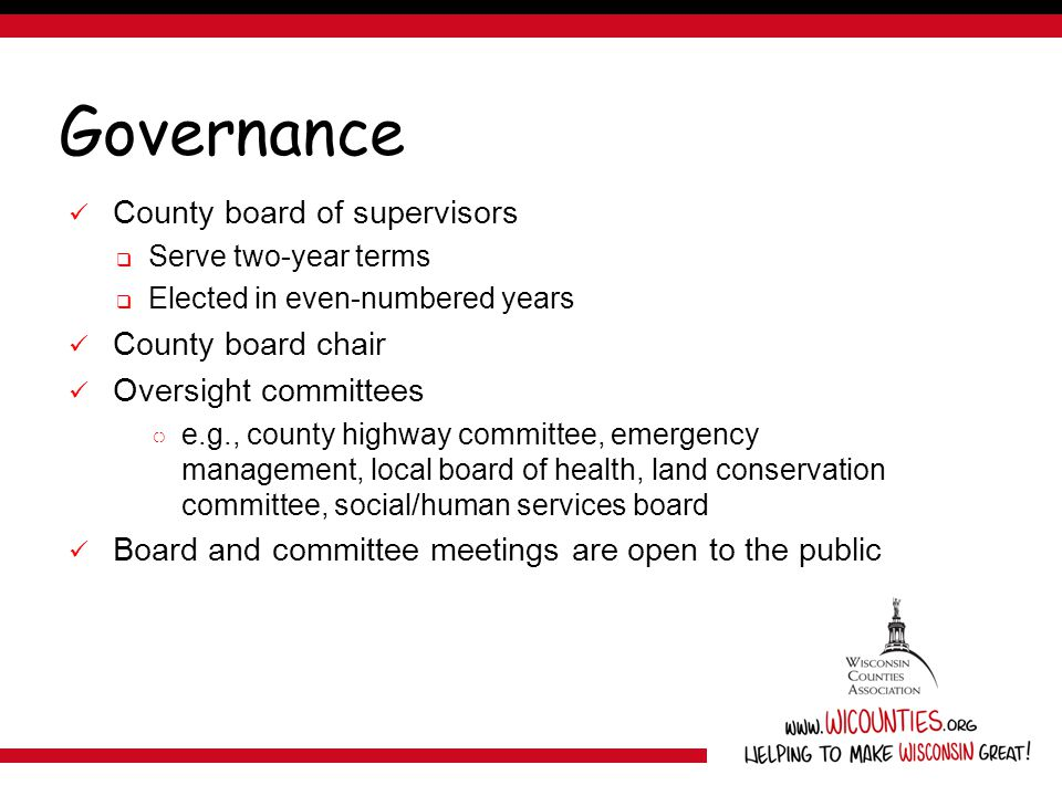 Governance County board of supervisors  Serve two-year terms  Elected in even-numbered years County board chair Oversight committees ○ e.g., county highway committee, emergency management, local board of health, land conservation committee, social/human services board Board and committee meetings are open to the public