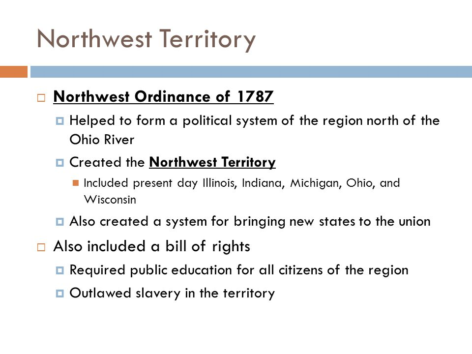 Northwest Territory  Northwest Ordinance of 1787  Helped to form a political system of the region north of the Ohio River  Created the Northwest Territory Included present day Illinois, Indiana, Michigan, Ohio, and Wisconsin  Also created a system for bringing new states to the union  Also included a bill of rights  Required public education for all citizens of the region  Outlawed slavery in the territory