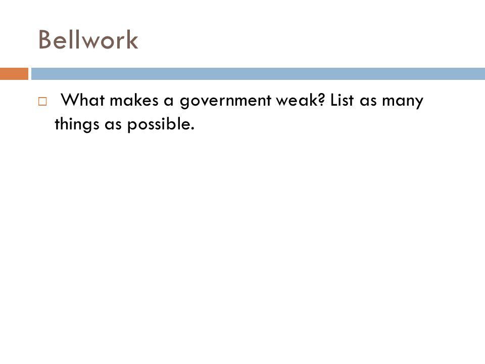 Bellwork  What makes a government weak List as many things as possible.