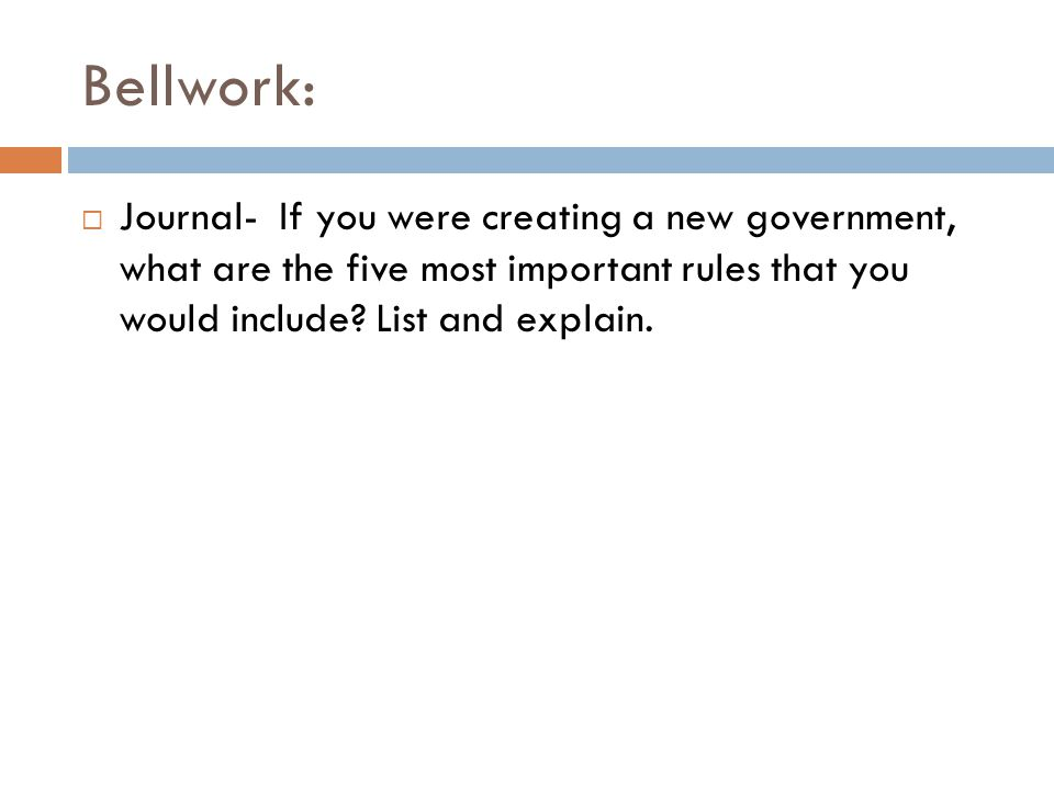 Bellwork:  Journal- If you were creating a new government, what are the five most important rules that you would include.