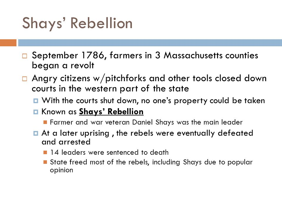 Shays' Rebellion  September 1786, farmers in 3 Massachusetts counties began a revolt  Angry citizens w/pitchforks and other tools closed down courts in the western part of the state  With the courts shut down, no one's property could be taken  Known as Shays' Rebellion Farmer and war veteran Daniel Shays was the main leader  At a later uprising, the rebels were eventually defeated and arrested 14 leaders were sentenced to death State freed most of the rebels, including Shays due to popular opinion
