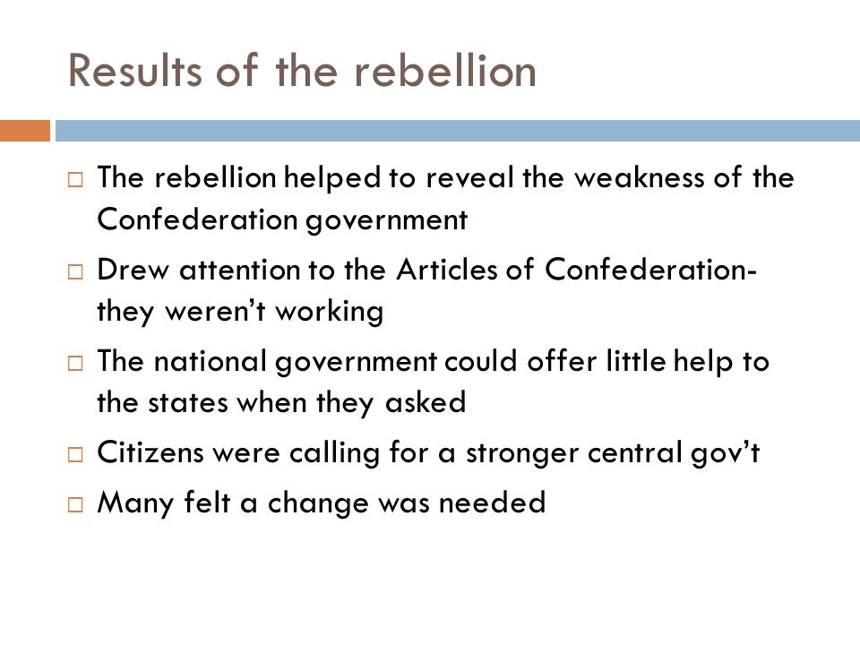 Results of the rebellion  The rebellion helped to reveal the weakness of the Confederation government  Drew attention to the Articles of Confederation- they weren't working  The national government could offer little help to the states when they asked  Citizens were calling for a stronger central gov't  Many felt a change was needed