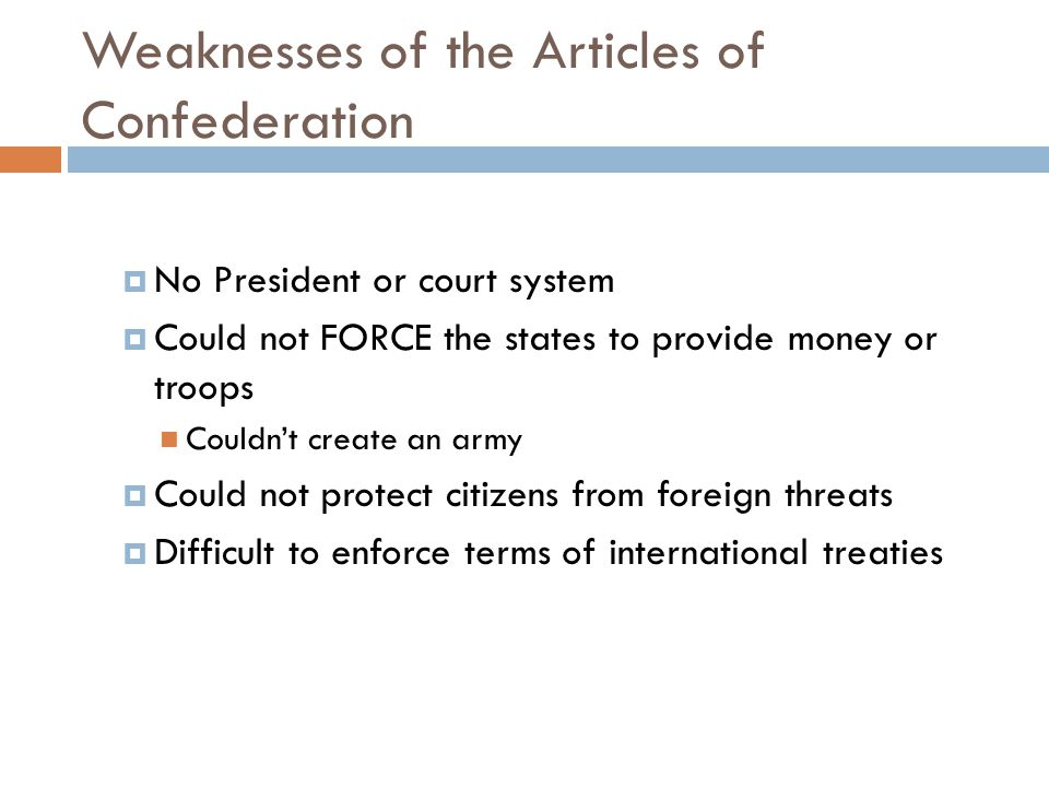 Weaknesses of the Articles of Confederation  No President or court system  Could not FORCE the states to provide money or troops Couldn't create an army  Could not protect citizens from foreign threats  Difficult to enforce terms of international treaties
