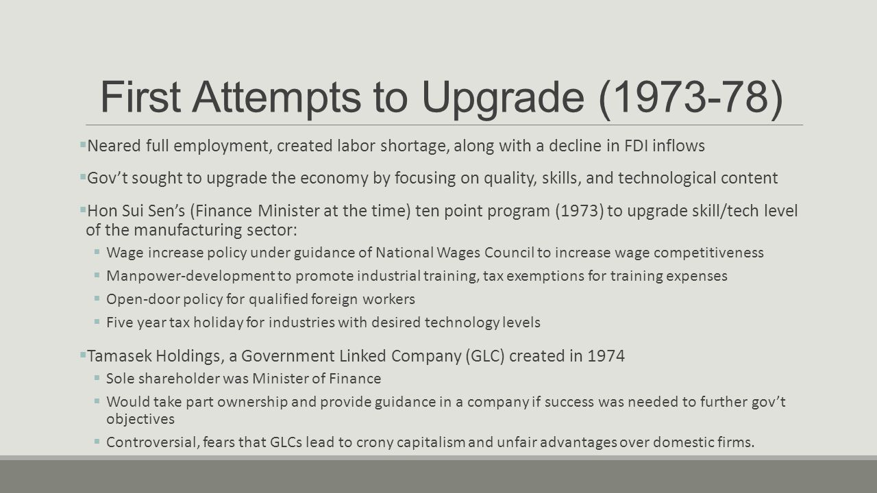 First Attempts to Upgrade (1973-78)  EDB joint industry training centers; means to upgrade work force skill  Collaboration between MNCs and EDB, provided support for Joint Industry Training Scheme  Provided MNCs with stream of well-trained workers  1973 Oil Crisis and the world slowdown that came after (1974-76) dampened their efforts  World recession caused unemployment fear, economy clung to labor-intensive industries  Mauzy and Milne (2002): Singapore's attempt to increase employment by upgrading tech levels was premature, and the foreign demand was not enough to make it possible at a profit  Global recession affected FDI, but it never fell below S$300 million annually in the 1970s  Real GDP grew 7.4% from 1974-76  Most economic growth came from foreign investment in construction and the ADM boom