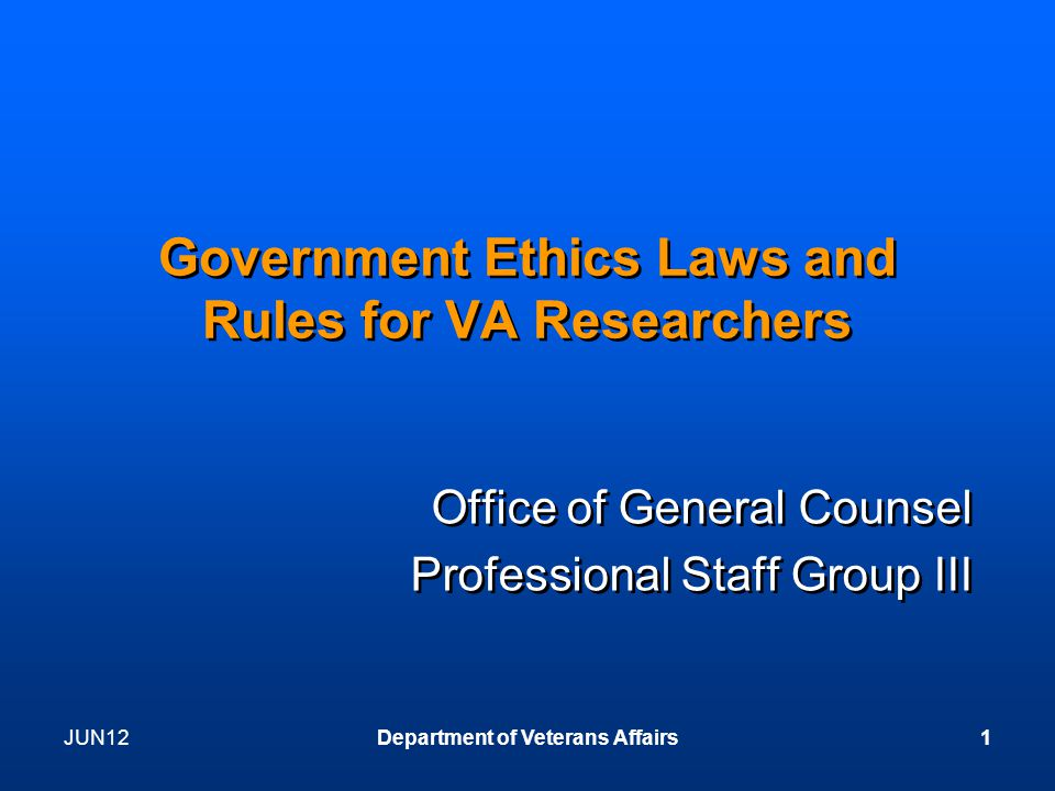 JUN12Department of Veterans Affairs1 Government Ethics Laws and Rules for VA Researchers Office of General Counsel Professional Staff Group III Office of General Counsel Professional Staff Group III
