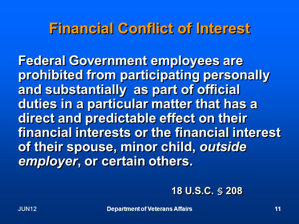 Financial Conflict of Interest Federal Government employees are prohibited from participating personally and substantially as part of official duties in a particular matter that has a direct and predictable effect on their financial interests or the financial interest of their spouse, minor child, outside employer, or certain others.