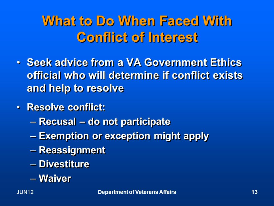 JUN12Department of Veterans Affairs13 What to Do When Faced With Conflict of Interest Seek advice from a VA Government Ethics official who will determine if conflict exists and help to resolve Resolve conflict: –Recusal – do not participate –Exemption or exception might apply –Reassignment –Divestiture –Waiver Seek advice from a VA Government Ethics official who will determine if conflict exists and help to resolve Resolve conflict: –Recusal – do not participate –Exemption or exception might apply –Reassignment –Divestiture –Waiver