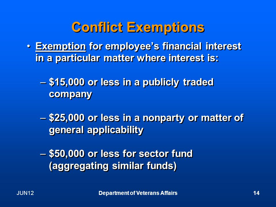 JUN12Department of Veterans Affairs14 Conflict Exemptions Exemption for employee's financial interest in a particular matter where interest is: –$15,000 or less in a publicly traded company –$25,000 or less in a nonparty or matter of general applicability –$50,000 or less for sector fund (aggregating similar funds) Exemption for employee's financial interest in a particular matter where interest is: –$15,000 or less in a publicly traded company –$25,000 or less in a nonparty or matter of general applicability –$50,000 or less for sector fund (aggregating similar funds)