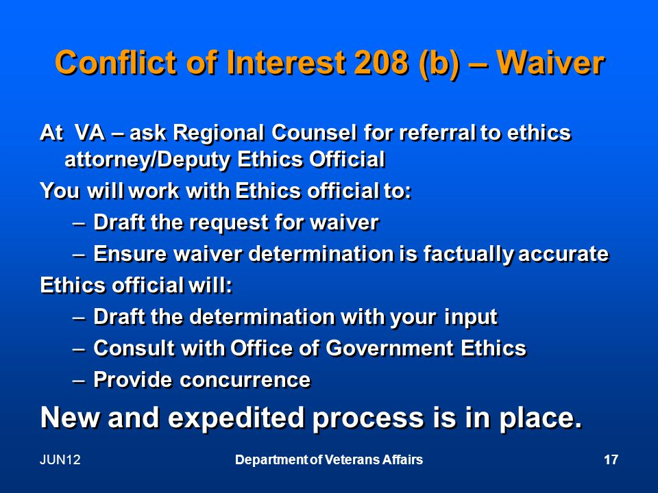 Conflict of Interest 208 (b) – Waiver At VA – ask Regional Counsel for referral to ethics attorney/Deputy Ethics Official You will work with Ethics official to: –Draft the request for waiver –Ensure waiver determination is factually accurate Ethics official will: –Draft the determination with your input –Consult with Office of Government Ethics –Provide concurrence New and expedited process is in place.