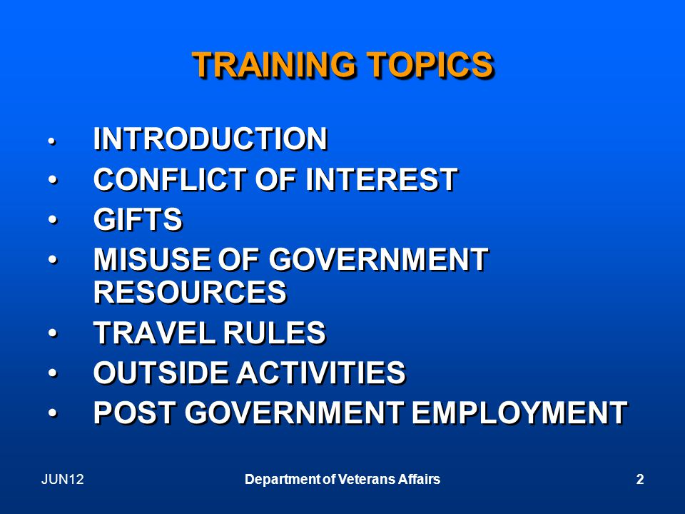 JUN12Department of Veterans Affairs2 TRAINING TOPICS INTRODUCTION CONFLICT OF INTEREST GIFTS MISUSE OF GOVERNMENT RESOURCES TRAVEL RULES OUTSIDE ACTIVITIES POST GOVERNMENT EMPLOYMENT INTRODUCTION CONFLICT OF INTEREST GIFTS MISUSE OF GOVERNMENT RESOURCES TRAVEL RULES OUTSIDE ACTIVITIES POST GOVERNMENT EMPLOYMENT