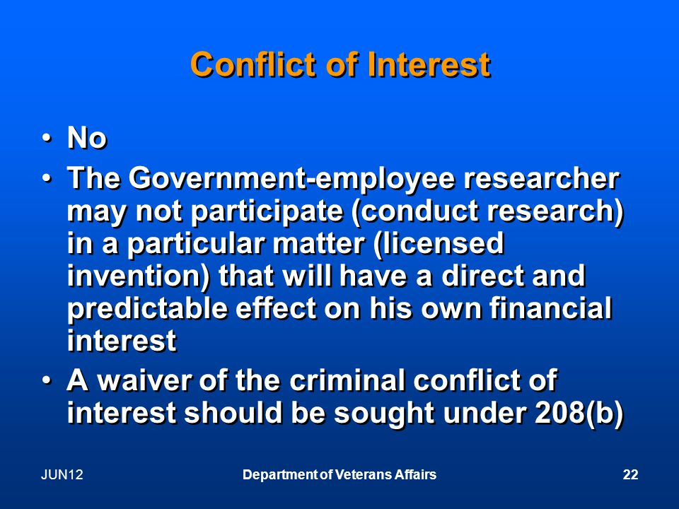 JUN12Department of Veterans Affairs22 Conflict of Interest No The Government-employee researcher may not participate (conduct research) in a particular matter (licensed invention) that will have a direct and predictable effect on his own financial interest A waiver of the criminal conflict of interest should be sought under 208(b) No The Government-employee researcher may not participate (conduct research) in a particular matter (licensed invention) that will have a direct and predictable effect on his own financial interest A waiver of the criminal conflict of interest should be sought under 208(b)