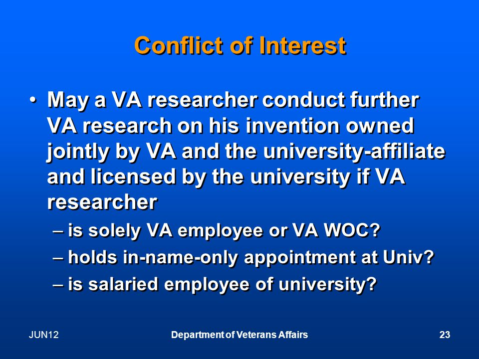 Conflict of Interest May a VA researcher conduct further VA research on his invention owned jointly by VA and the university-affiliate and licensed by the university if VA researcher –is solely VA employee or VA WOC.