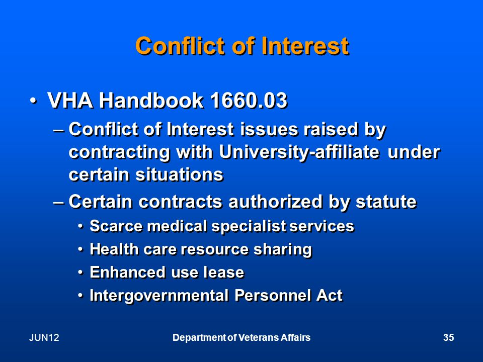 JUN12Department of Veterans Affairs35 Conflict of Interest VHA Handbook 1660.03 –Conflict of Interest issues raised by contracting with University-affiliate under certain situations –Certain contracts authorized by statute Scarce medical specialist services Health care resource sharing Enhanced use lease Intergovernmental Personnel Act VHA Handbook 1660.03 –Conflict of Interest issues raised by contracting with University-affiliate under certain situations –Certain contracts authorized by statute Scarce medical specialist services Health care resource sharing Enhanced use lease Intergovernmental Personnel Act
