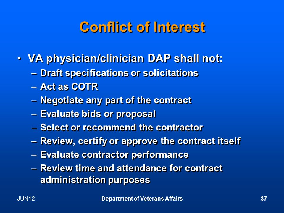 JUN12Department of Veterans Affairs37 Conflict of Interest VA physician/clinician DAP shall not: –Draft specifications or solicitations –Act as COTR –Negotiate any part of the contract –Evaluate bids or proposal –Select or recommend the contractor –Review, certify or approve the contract itself –Evaluate contractor performance –Review time and attendance for contract administration purposes VA physician/clinician DAP shall not: –Draft specifications or solicitations –Act as COTR –Negotiate any part of the contract –Evaluate bids or proposal –Select or recommend the contractor –Review, certify or approve the contract itself –Evaluate contractor performance –Review time and attendance for contract administration purposes