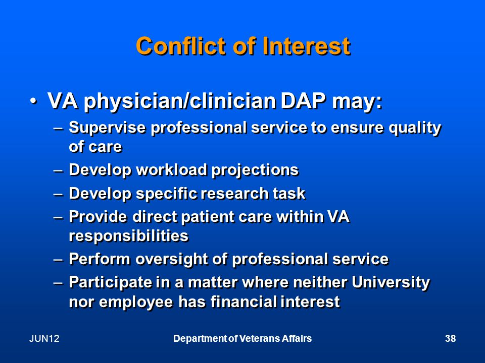 JUN12Department of Veterans Affairs38 Conflict of Interest VA physician/clinician DAP may: –Supervise professional service to ensure quality of care –Develop workload projections –Develop specific research task –Provide direct patient care within VA responsibilities –Perform oversight of professional service –Participate in a matter where neither University nor employee has financial interest VA physician/clinician DAP may: –Supervise professional service to ensure quality of care –Develop workload projections –Develop specific research task –Provide direct patient care within VA responsibilities –Perform oversight of professional service –Participate in a matter where neither University nor employee has financial interest