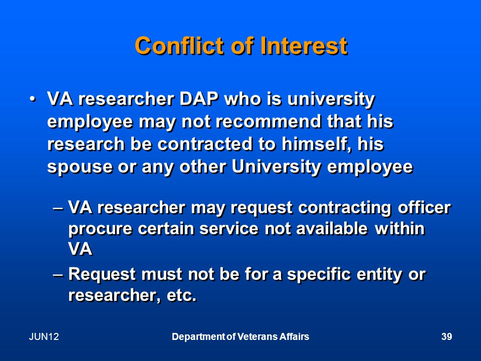 JUN12Department of Veterans Affairs39 Conflict of Interest VA researcher DAP who is university employee may not recommend that his research be contracted to himself, his spouse or any other University employee –VA researcher may request contracting officer procure certain service not available within VA –Request must not be for a specific entity or researcher, etc.