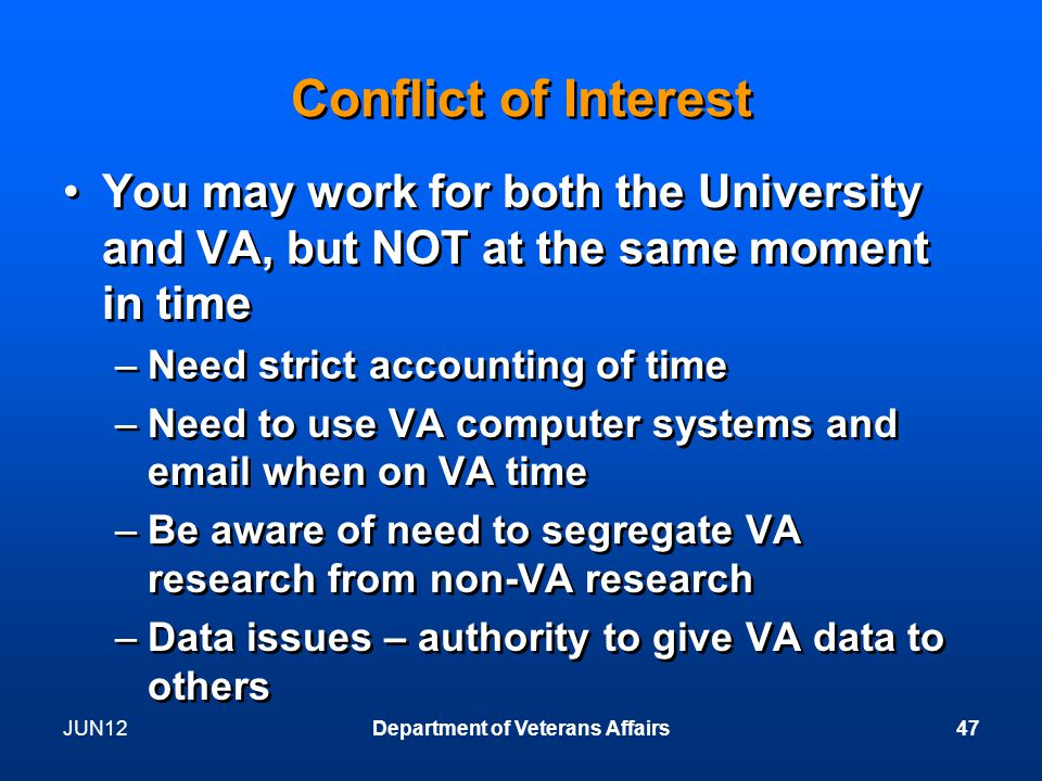 Conflict of Interest You may work for both the University and VA, but NOT at the same moment in time –Need strict accounting of time –Need to use VA computer systems and email when on VA time –Be aware of need to segregate VA research from non-VA research –Data issues – authority to give VA data to others You may work for both the University and VA, but NOT at the same moment in time –Need strict accounting of time –Need to use VA computer systems and email when on VA time –Be aware of need to segregate VA research from non-VA research –Data issues – authority to give VA data to others JUN12Department of Veterans Affairs47