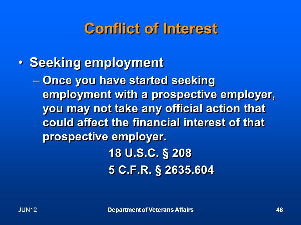 JUN12Department of Veterans Affairs48 Conflict of Interest Seeking employment –Once you have started seeking employment with a prospective employer, you may not take any official action that could affect the financial interest of that prospective employer.