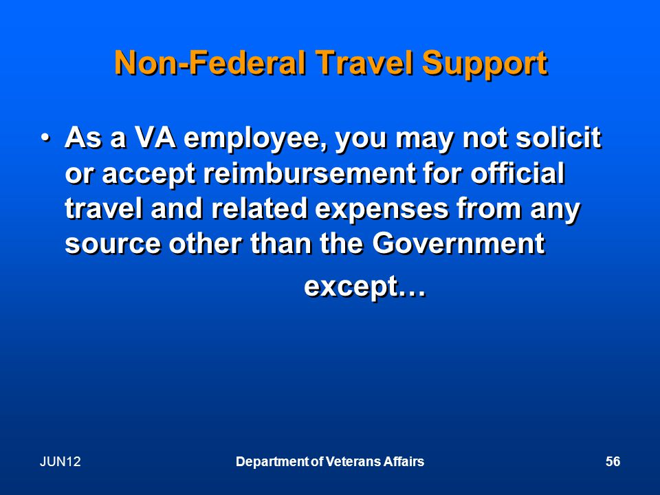 JUN12Department of Veterans Affairs56 Non-Federal Travel Support As a VA employee, you may not solicit or accept reimbursement for official travel and related expenses from any source other than the Government except… As a VA employee, you may not solicit or accept reimbursement for official travel and related expenses from any source other than the Government except…