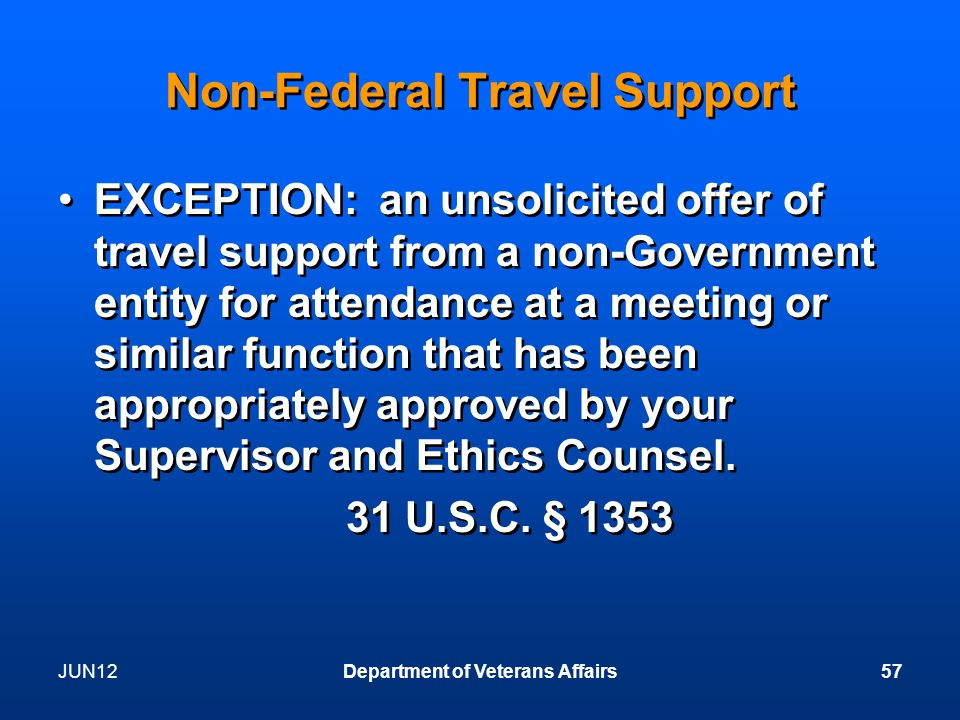 JUN12Department of Veterans Affairs57 Non-Federal Travel Support EXCEPTION: an unsolicited offer of travel support from a non-Government entity for attendance at a meeting or similar function that has been appropriately approved by your Supervisor and Ethics Counsel.