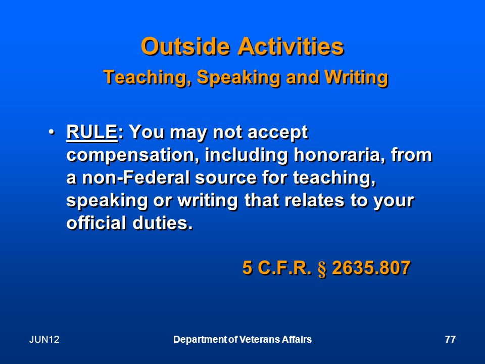 JUN12Department of Veterans Affairs77 Outside Activities Teaching, Speaking and Writing RULE: You may not accept compensation, including honoraria, from a non-Federal source for teaching, speaking or writing that relates to your official duties.