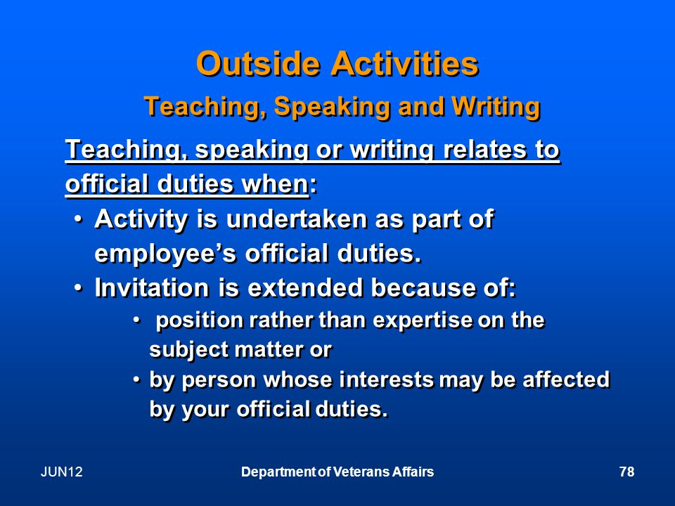 JUN12Department of Veterans Affairs78 Outside Activities Teaching, Speaking and Writing Teaching, speaking or writing relates to official duties when: Activity is undertaken as part of employee's official duties.
