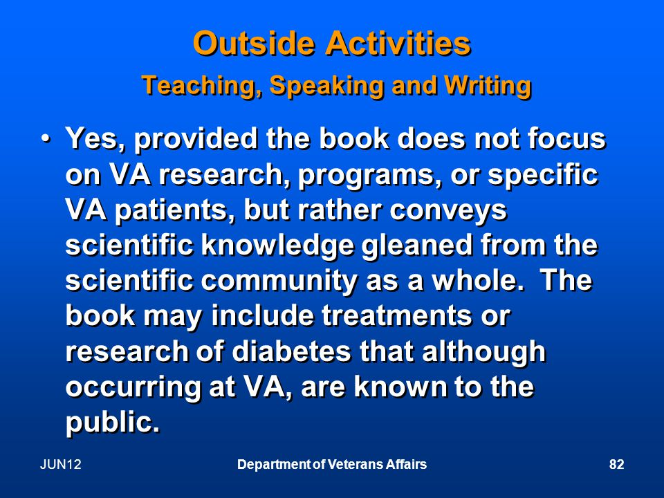 JUN12Department of Veterans Affairs82 Outside Activities Teaching, Speaking and Writing Yes, provided the book does not focus on VA research, programs, or specific VA patients, but rather conveys scientific knowledge gleaned from the scientific community as a whole.