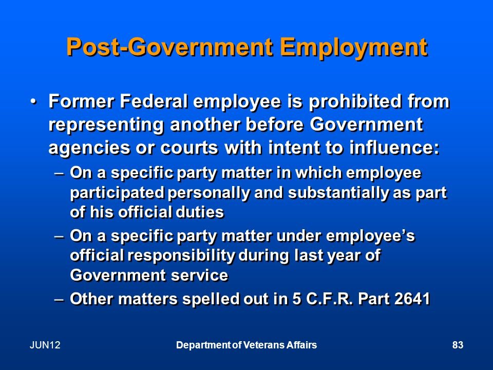 JUN12Department of Veterans Affairs83 Post-Government Employment Former Federal employee is prohibited from representing another before Government agencies or courts with intent to influence: –On a specific party matter in which employee participated personally and substantially as part of his official duties –On a specific party matter under employee's official responsibility during last year of Government service –Other matters spelled out in 5 C.F.R.