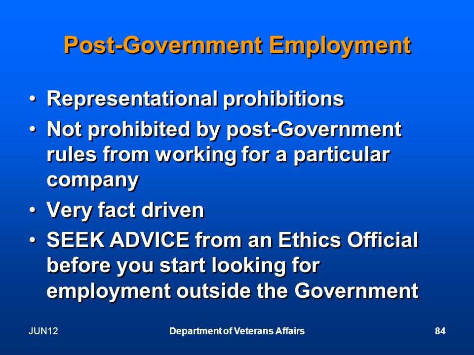 JUN12Department of Veterans Affairs84 Post-Government Employment Representational prohibitions Not prohibited by post-Government rules from working for a particular company Very fact driven SEEK ADVICE from an Ethics Official before you start looking for employment outside the Government Representational prohibitions Not prohibited by post-Government rules from working for a particular company Very fact driven SEEK ADVICE from an Ethics Official before you start looking for employment outside the Government