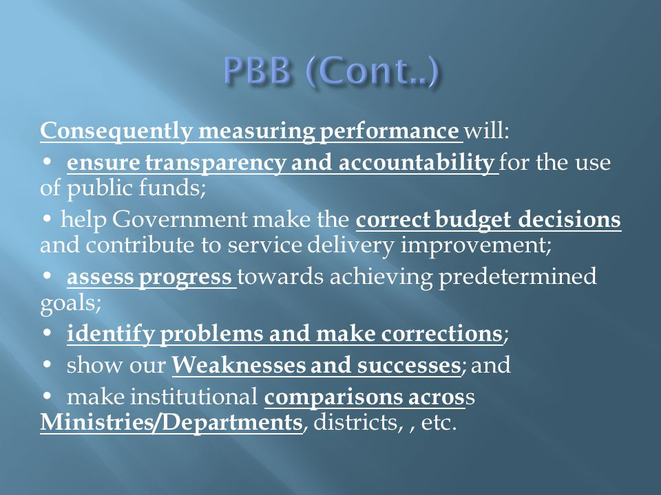 Consequently measuring performance will: ensure transparency and accountability for the use of public funds; help Government make the correct budget decisions and contribute to service delivery improvement; assess progress towards achieving predetermined goals; identify problems and make corrections ; show our Weaknesses and successes ; and make institutional comparisons acros s Ministries/Departments, districts,, etc.