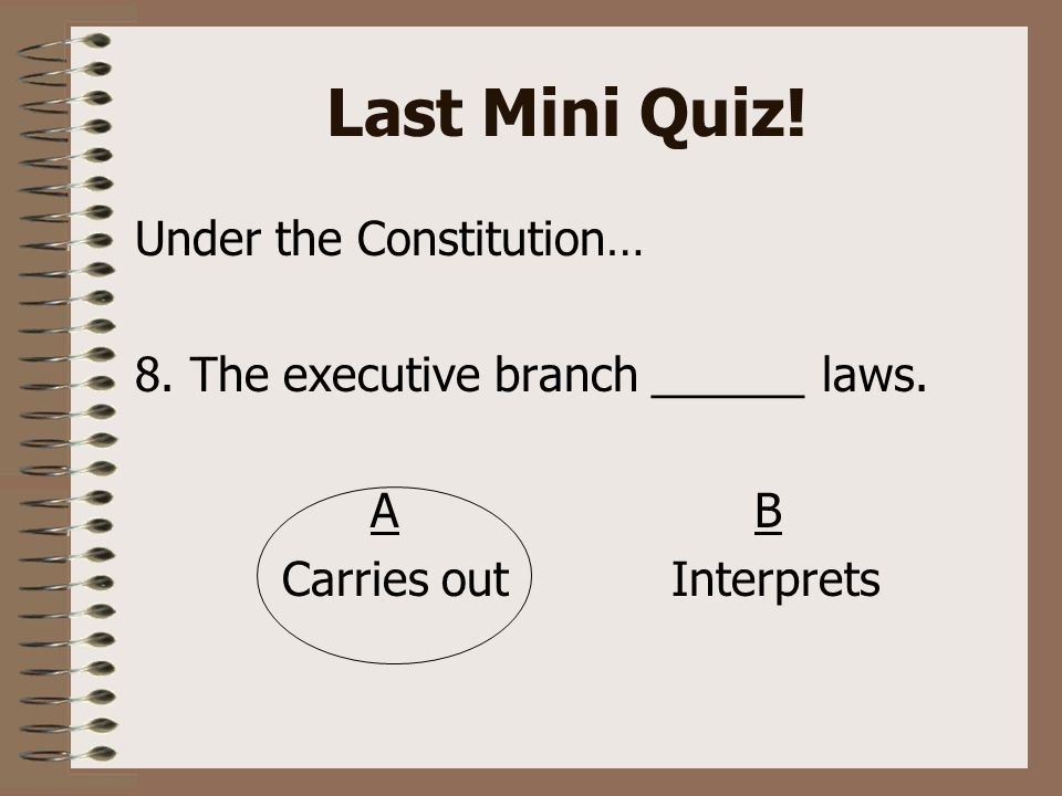 Last Mini Quiz. Under the Constitution… 8. The executive branch ______ laws.