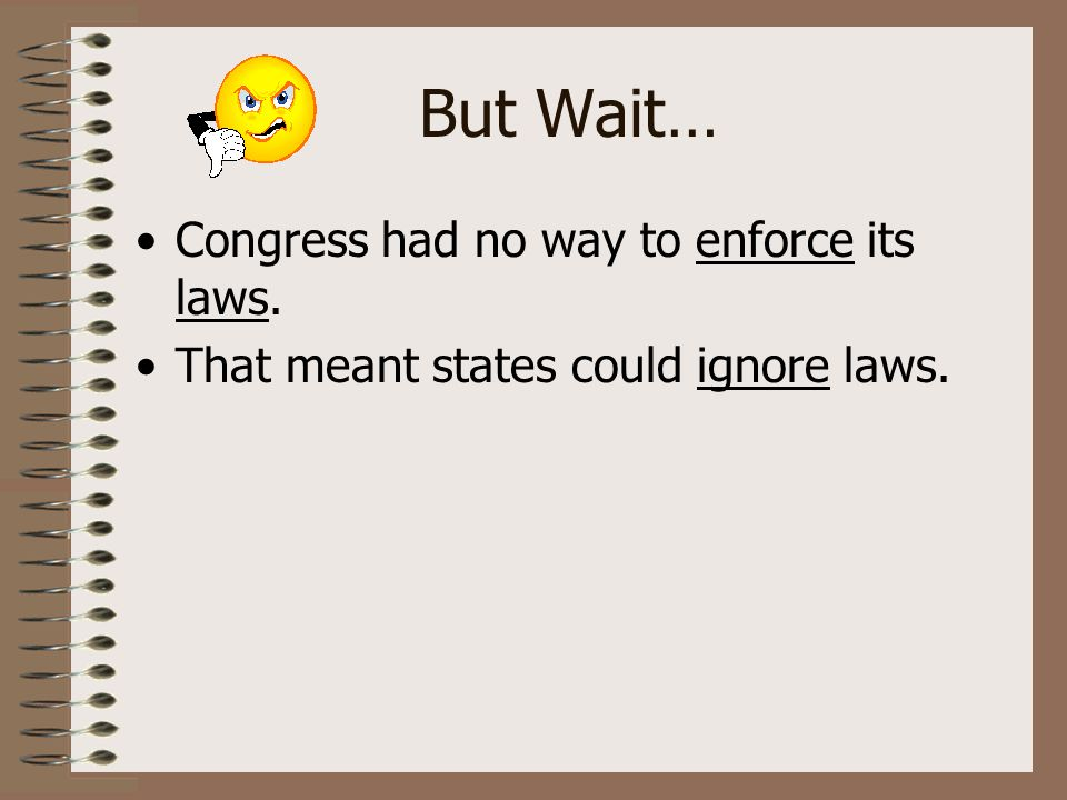 But Wait… Congress had no way to enforce its laws. That meant states could ignore laws.