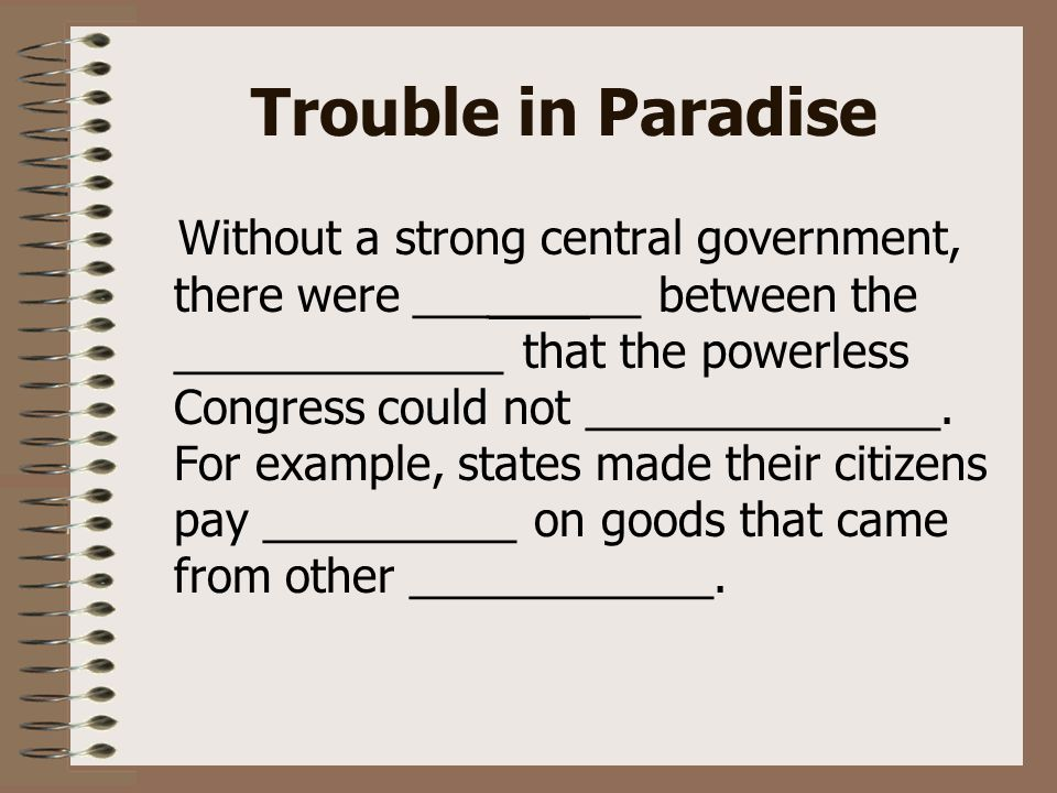Trouble in Paradise Without a strong central government, there were _________ between the _____________ that the powerless Congress could not ______________.